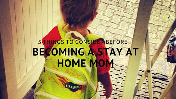 5 Things to consider before becoming a stay at home mom